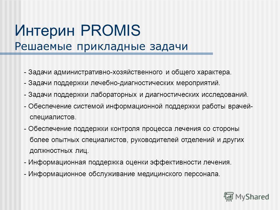 Интерин PROMIS Решаемые прикладные задачи - Задачи административно-хозяйственного и общего характера. - Задачи поддержки лечебно-диагностических мероприятий. - Задачи поддержки лабораторных и диагностических исследований. - Обеспечение системой инфор