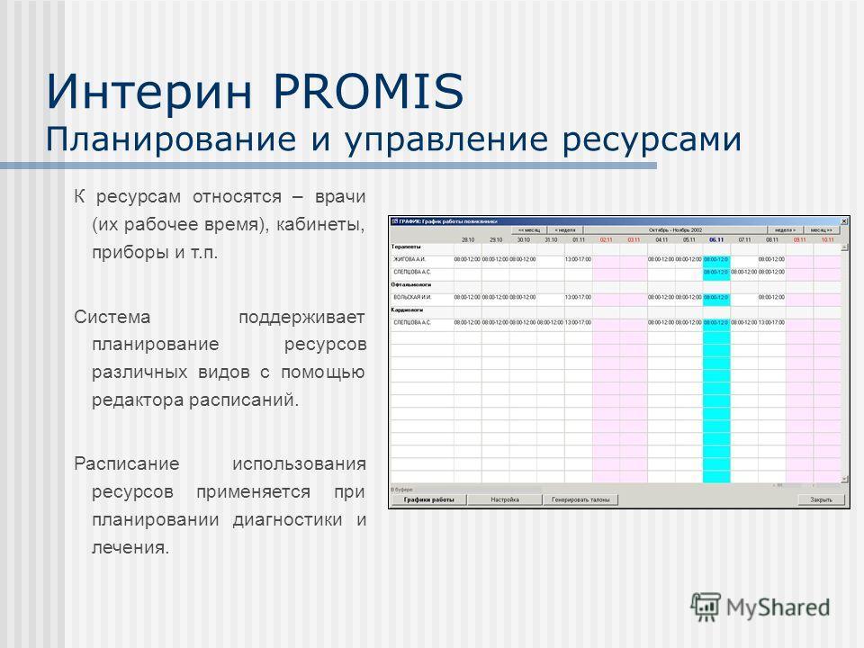 Интерин PROMIS Планирование и управление ресурсами К ресурсам относятся – врачи (их рабочее время), кабинеты, приборы и т.п. Система поддерживает планирование ресурсов различных видов с помощью редактора расписаний. Расписание использования ресурсов