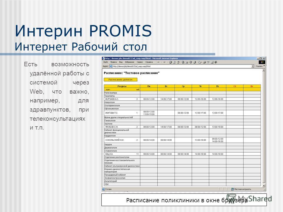 Интерин PROMIS Интернет Рабочий стол Есть возможность удалённой работы с системой через Web, что важно, например, для здравпунктов, при телеконсультациях и т.п. Расписание поликлиники в окне браузера