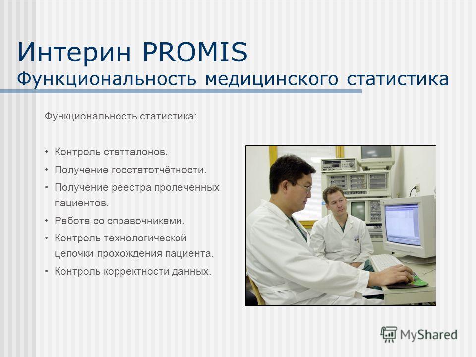Интерин PROMIS Функциональность медицинского статистика Контроль статталонов. Получение госстатотчётности. Получение реестра пролеченных пациентов. Работа со справочниками. Контроль технологической цепочки прохождения пациента. Контроль корректности