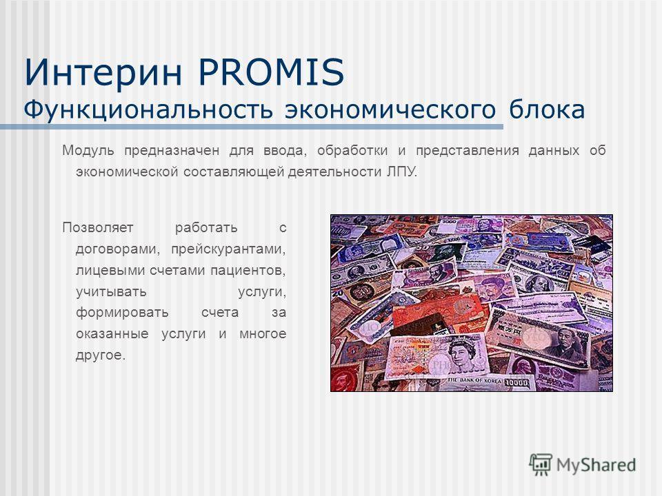 Интерин PROMIS Функциональность экономического блока Позволяет работать с договорами, прейскурантами, лицевыми счетами пациентов, учитывать услуги, формировать счета за оказанные услуги и многое другое. Модуль предназначен для ввода, обработки и пред