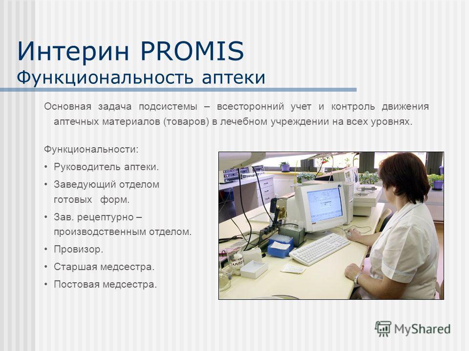 Интерин PROMIS Функциональность аптеки Функциональности: Руководитель аптеки. Заведующий отделом готовых форм. Зав. рецептурно – производственным отделом. Провизор. Старшая медсестра. Постовая медсестра. Основная задача подсистемы – всесторонний учет