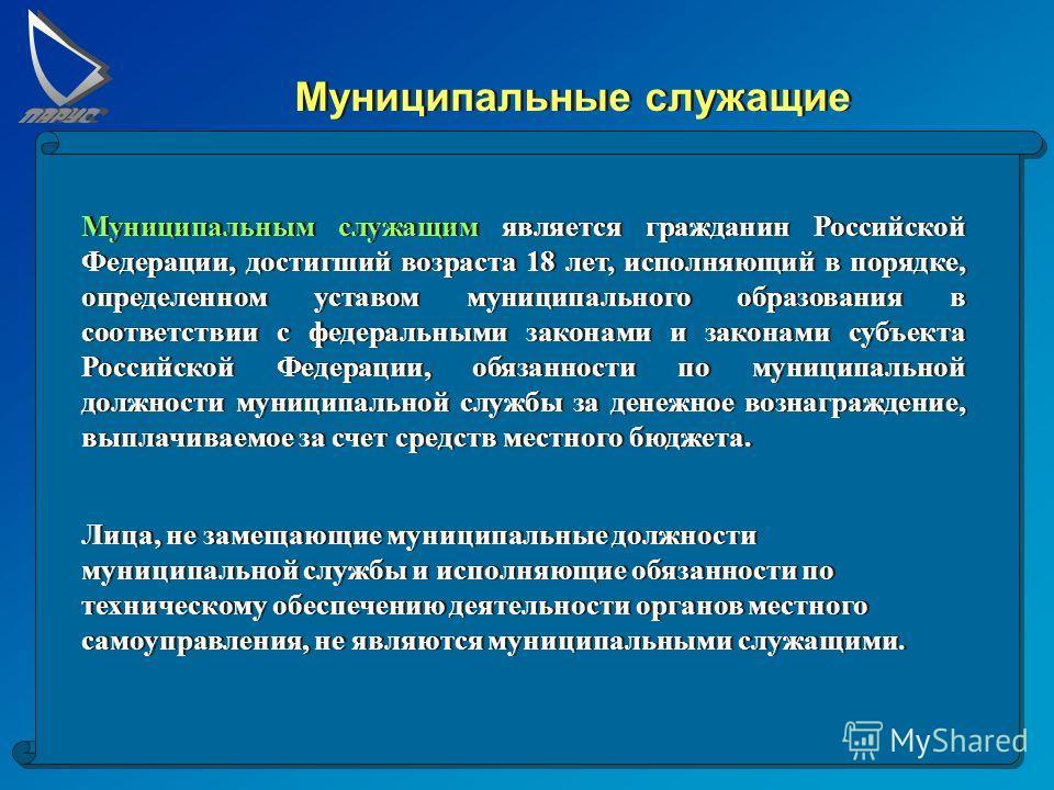 Муниципальные служащие Муниципальным служащим является гражданин Российской Федерации, достигший возраста 18 лет, исполняющий в порядке, определенном уставом муниципального образования в соответствии с федеральными законами и законами субъекта Россий