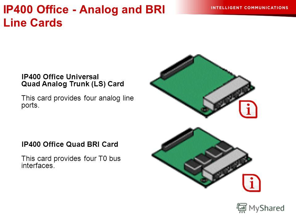 IP400 Office - Analog and BRI Line Cards IP400 Office Quad BRI Card This card provides four T0 bus interfaces. IP400 Office Universal Quad Analog Trunk (LS) Card This card provides four analog line ports.