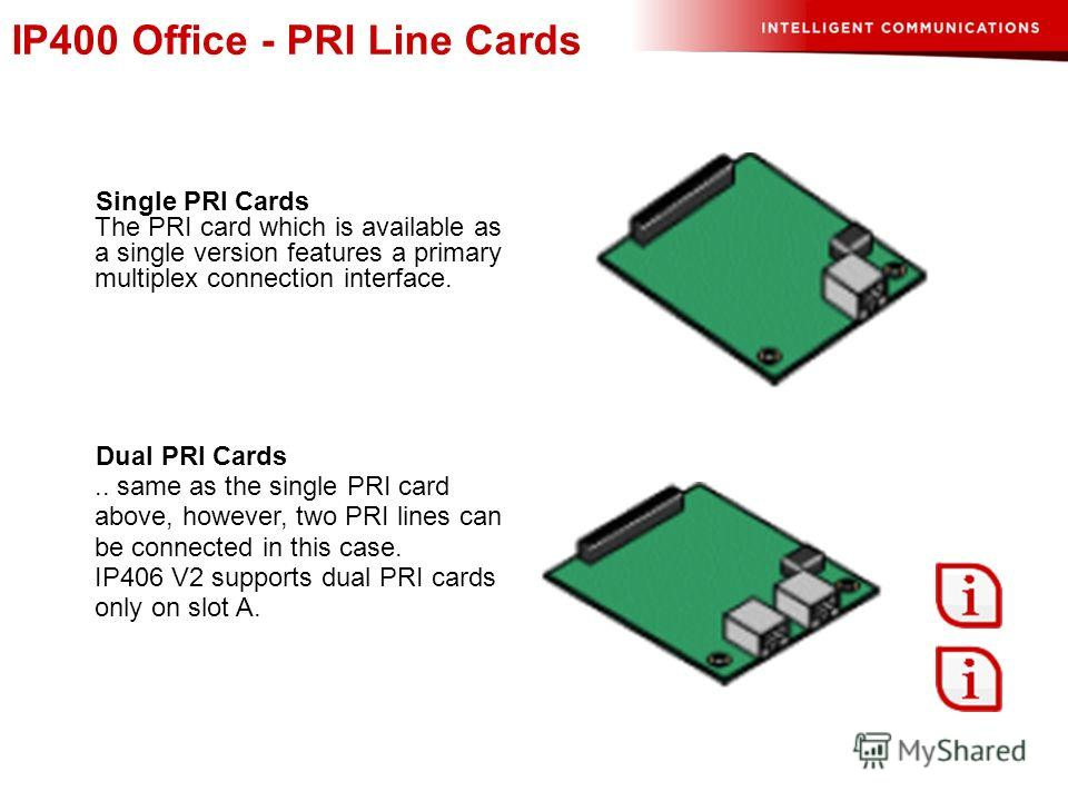 IP400 Office - PRI Line Cards Single PRI Cards The PRI card which is available as a single version features a primary multiplex connection interface. Dual PRI Cards.. same as the single PRI card above, however, two PRI lines can be connected in this