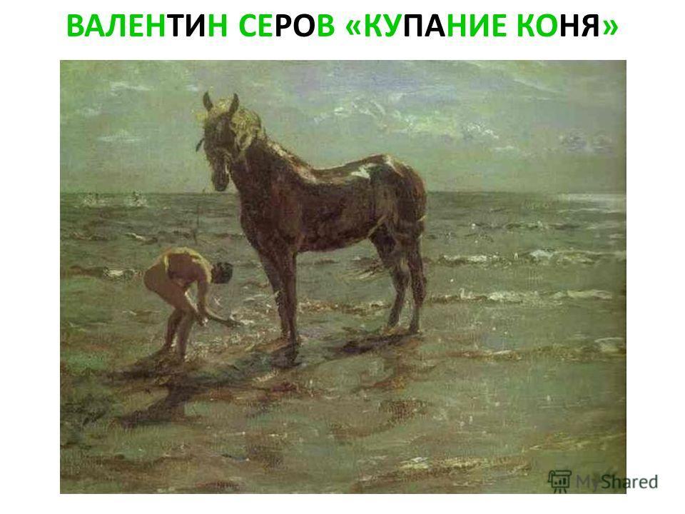 ВАЛЕНТИН СЕРОВ «КУПАНИЕ КОНЯ»