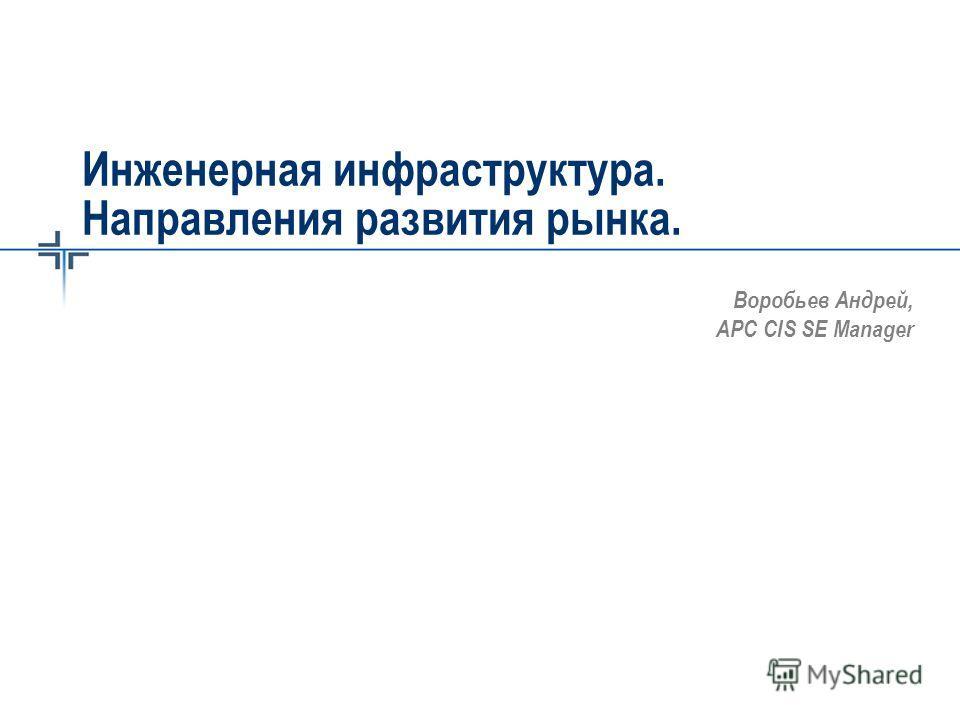 Инженерная инфраструктура. Направления развития рынка. Воробьев Андрей, APC CIS SE Manager