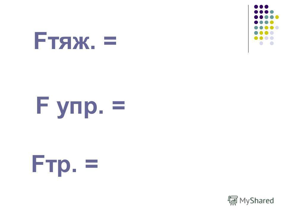 Fтяж. = F упр. = Fтр. =