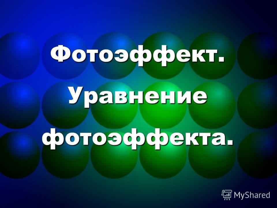 Фотоэффект. Уравнение фотоэффекта.