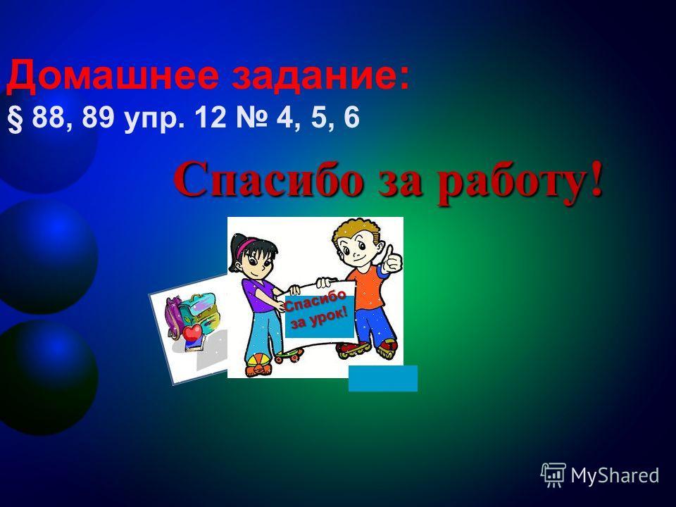 Спасибо за работу! Спасибо за урок! Домашнее задание: § 88, 89 упр. 12 4, 5, 6