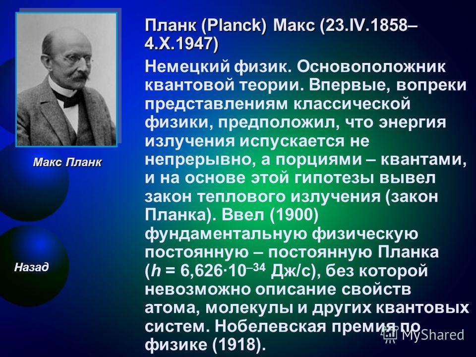Планк (Planck) Макс (23.IV.1858– 4.X.1947) Немецкий физик. Основоположник квантовой теории. Впервые, вопреки представлениям классической физики, предположил, что энергия излучения испускается не непрерывно, а порциями – квантами, и на основе этой гип