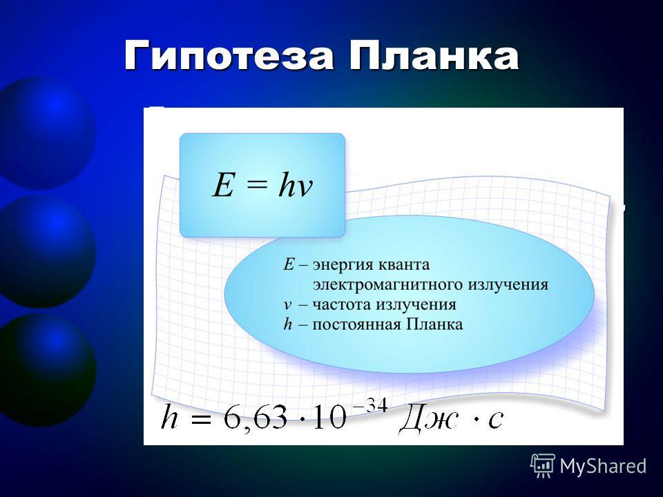 Гипотеза Планка Планк пришел к выводу, что процессы излучения и поглощения нагретым телом электромагнитной энергии, происходят не непрерывно, как это принимала классическая физика, а конечными порциями – квантами. Квант – это минимальная порция энерг