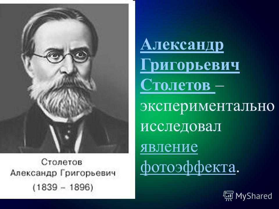 Александр Григорьевич Столетов Александр Григорьевич Столетов – экспериментально исследовал явление фотоэффекта. явление фотоэффекта