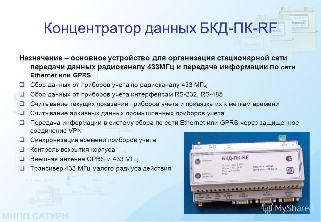 Концентратор данных БКД-ПК-RF Назначение – основное устройство для организация стационарной сети передачи данных радиоканалу 433МГц и передача информации по сети Ethernet или GPRS Cбор данных от приборов учета по радиоканалу 433 МГц Cбор данных от пр