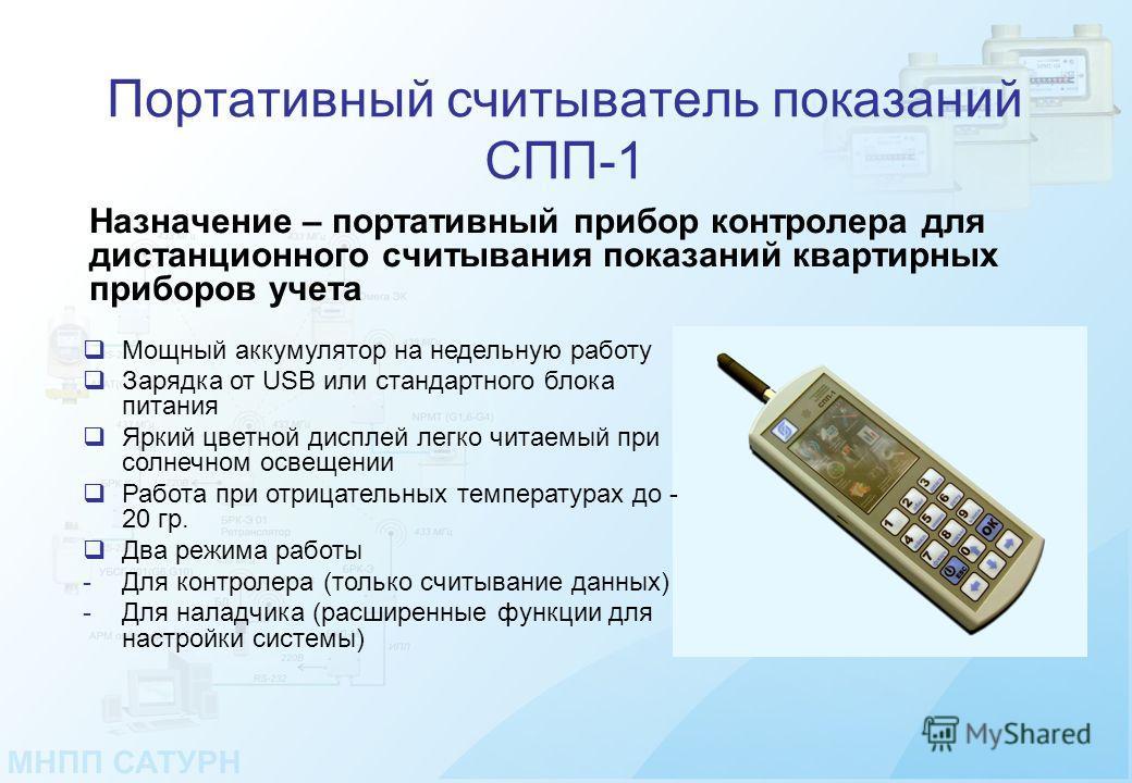 Портативный считыватель показаний СПП-1 Назначение – портативный прибор контролера для дистанционного считывания показаний квартирных приборов учета Мощный аккумулятор на недельную работу Зарядка от USB или стандартного блока питания Яркий цветной ди