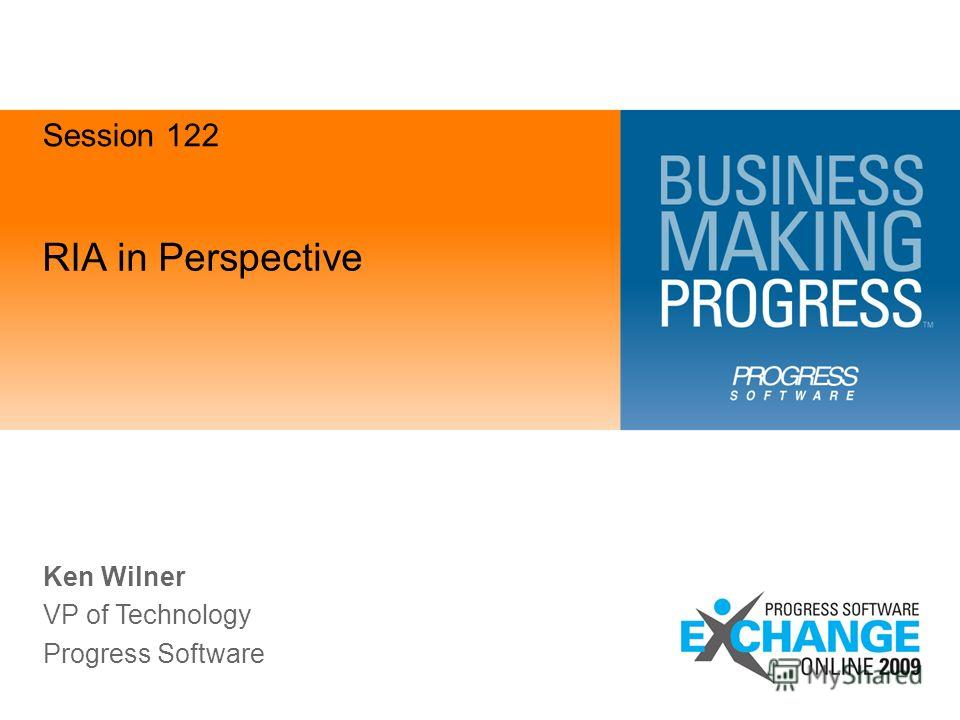 RIA in Perspective Ken Wilner VP of Technology Progress Software Session 122