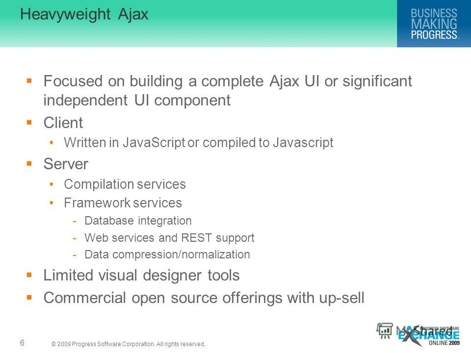 © 2009 Progress Software Corporation. All rights reserved. Heavyweight Ajax Focused on building a complete Ajax UI or significant independent UI component Client Written in JavaScript or compiled to Javascript Server Compilation services Framework se
