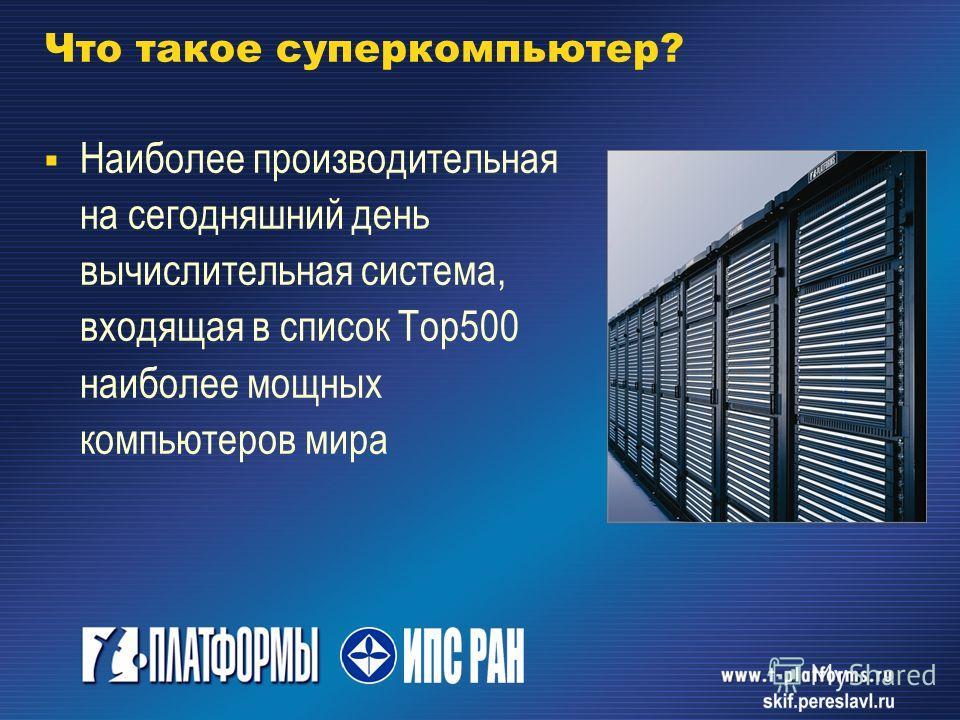 Что такое суперкомпьютер? Наиболее производительная на сегодняшний день вычислительная система, входящая в список Тор 500 наиболее мощных компьютеров мира