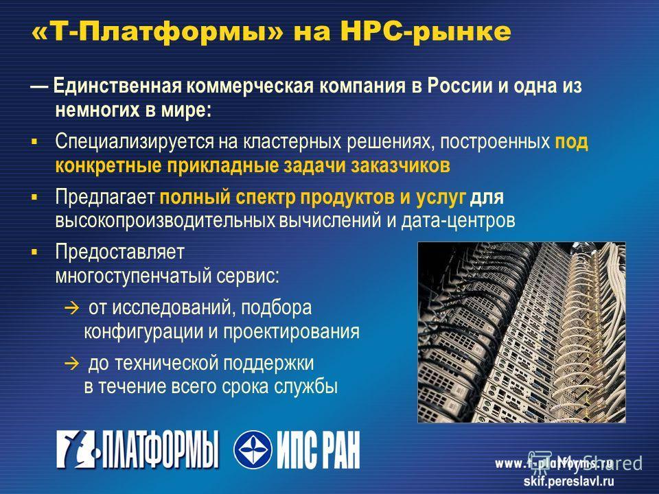 «Т-Платформы» на HPC-рынке Единственная коммерческая компания в России и одна из немногих в мире: Специализируется на кластерных решениях, построенных под конкретные прикладные задачи заказчиков Предлагает полный спектр продуктов и услуг для высокопр