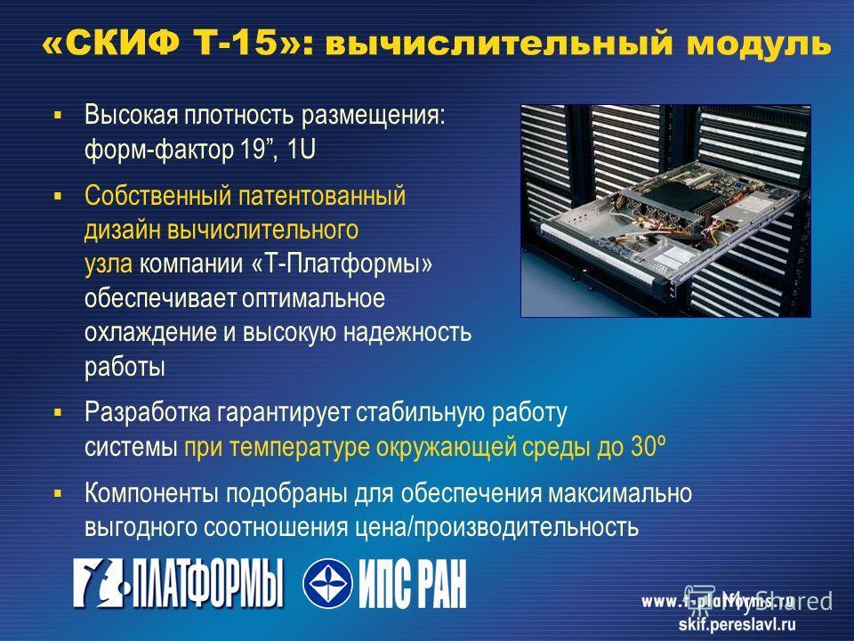 «СКИФ Т-15»: вычислительный модуль Высокая плотность размещения: форм-фактор 19, 1U Собственный патентованный дизайн вычислительного узла компании «Т-Платформы» обеспечивает оптимальное охлаждение и высокую надежность работы Разработка гарантирует ст