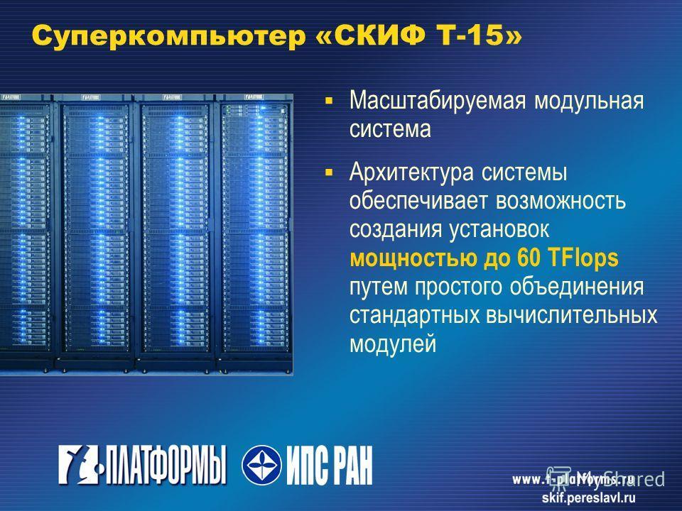 Суперкомпьютер «СКИФ T-15» Масштабируемая модульная система Архитектура системы обеспечивает возможность создания установок мощностью до 60 TFlops путем простого объединения стандартных вычислительных модулей