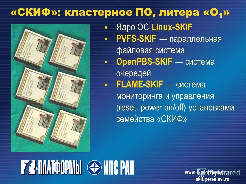 «СКИФ»: кластерное ПО, литера «О 1 » Ядро ОС Linux-SKIF PVFS-SKIF параллельная файловая система OpenPBS-SKIF система очередей FLAME-SKIF система мониторинга и управления (reset, power on/off) установками семейства «СКИФ»