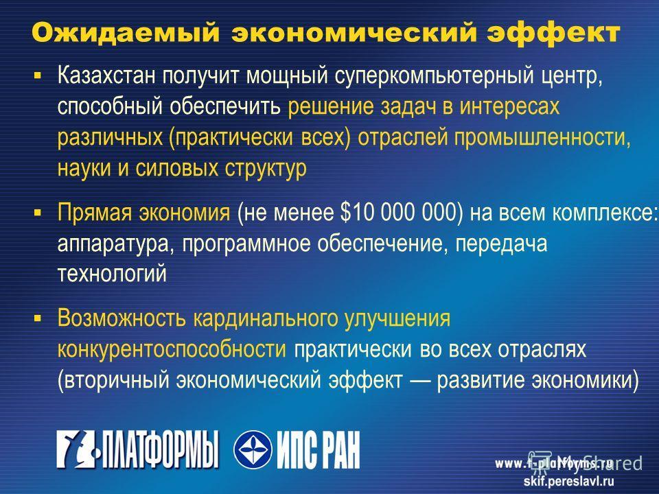 Ожидаемый экономический эффект Казахстан получит мощный суперкомпьютерный центр, способный обеспечить решение задач в интересах различных (практически всех) отраслей промышленности, науки и силовых структур Прямая экономия (не менее $10 000 000) на в