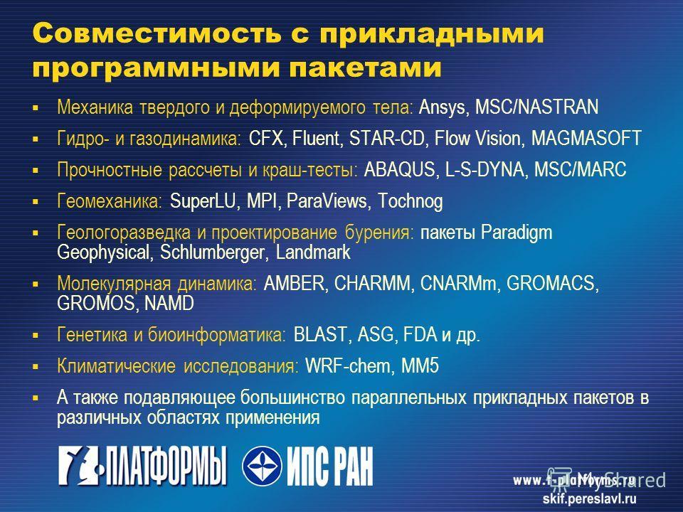 Совместимость с прикладными программными пакетами Механика твердого и деформируемого тела: Ansys, MSC/NASTRAN Гидро- и газодинамика: CFX, Fluent, STAR-CD, Flow Vision, MAGMASOFT Прочностные рассчеты и краш-тесты: ABAQUS, L-S-DYNA, MSC/MARC Геомеханик