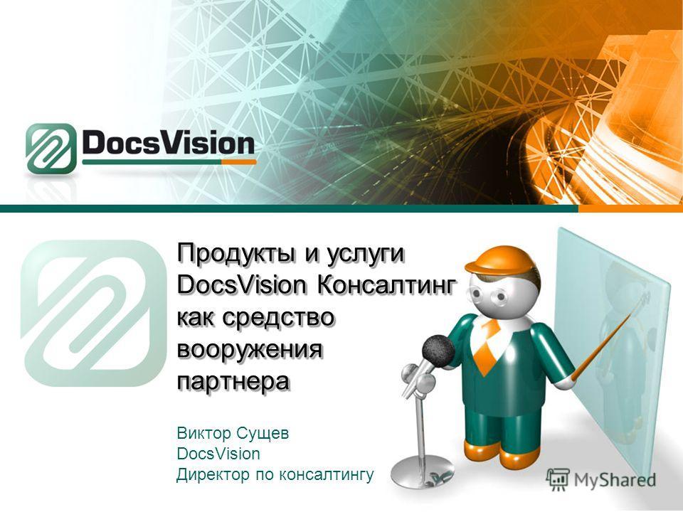 Продукты и услуги DocsVision Консалтинг как средство вооружения партнера Виктор Сущев DocsVision Директор по консалтингу