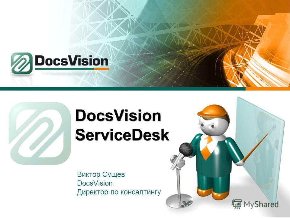 DocsVision ServiceDesk Виктор Сущев DocsVision Директор по консалтингу