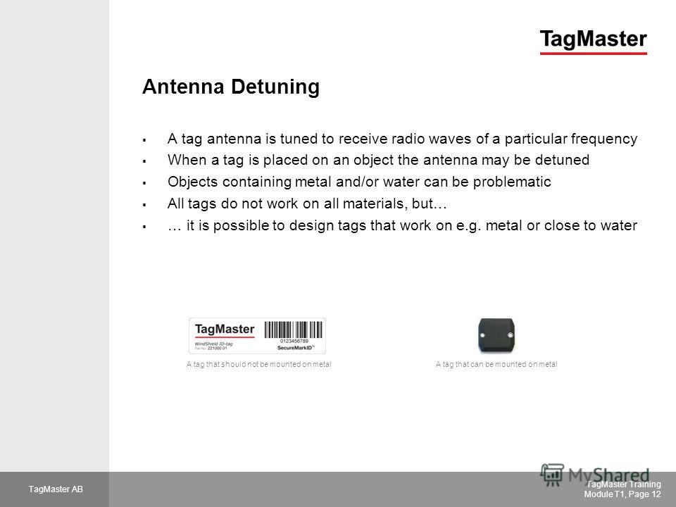 TagMaster AB TagMaster Training Module T1, Page 12 Antenna Detuning A tag antenna is tuned to receive radio waves of a particular frequency When a tag is placed on an object the antenna may be detuned Objects containing metal and/or water can be prob
