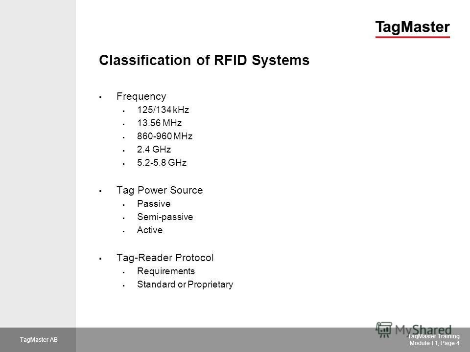 TagMaster AB TagMaster Training Module T1, Page 4 Classification of RFID Systems Frequency 125/134 kHz 13.56 MHz 860-960 MHz 2.4 GHz 5.2-5.8 GHz Tag Power Source Passive Semi-passive Active Tag-Reader Protocol Requirements Standard or Proprietary