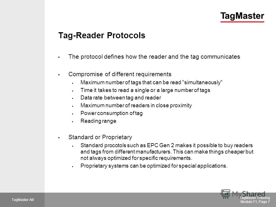 TagMaster AB TagMaster Training Module T1, Page 7 Tag-Reader Protocols The protocol defines how the reader and the tag communicates Compromise of different requirements Maximum number of tags that can be read