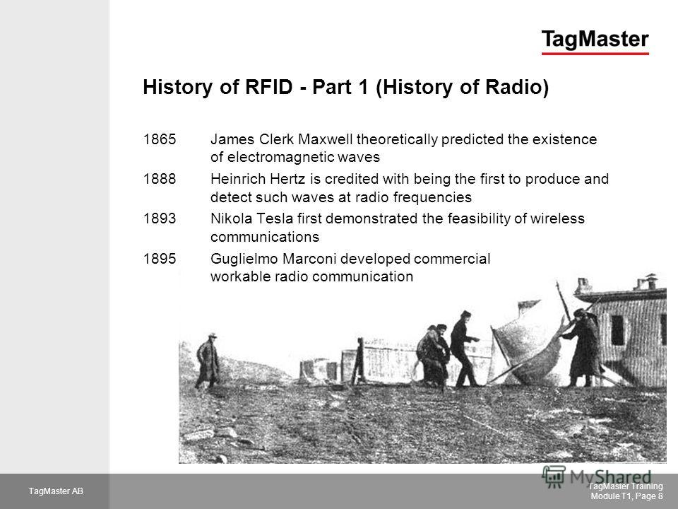 TagMaster AB TagMaster Training Module T1, Page 8 History of RFID - Part 1 (History of Radio) 1865James Clerk Maxwell theoretically predicted the existence of electromagnetic waves 1888Heinrich Hertz is credited with being the first to produce and de