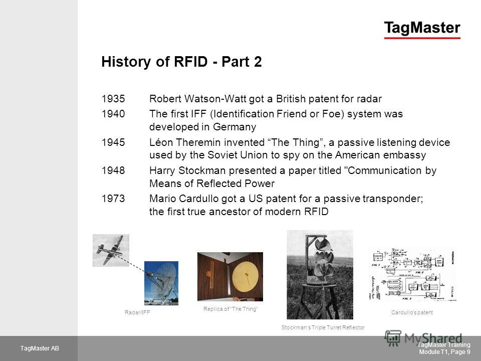 TagMaster AB TagMaster Training Module T1, Page 9 History of RFID - Part 2 1935Robert Watson-Watt got a British patent for radar 1940The first IFF (Identification Friend or Foe) system was developed in Germany 1945 Léon Theremin invented The Thing, a