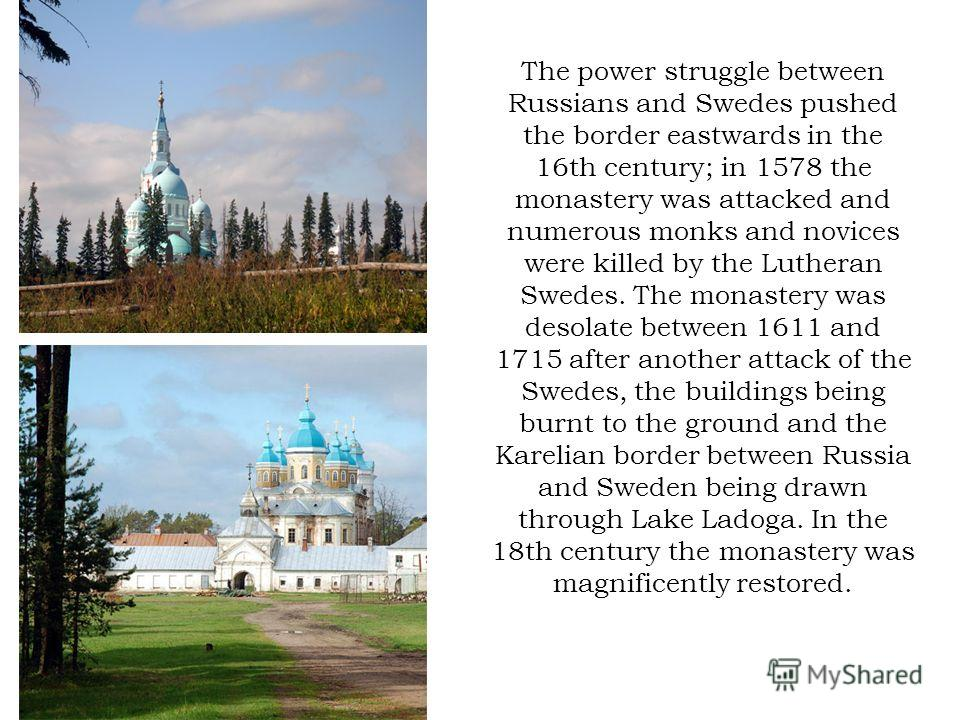 The power struggle between Russians and Swedes pushed the border eastwards in the 16th century; in 1578 the monastery was attacked and numerous monks and novices were killed by the Lutheran Swedes. The monastery was desolate between 1611 and 1715 aft