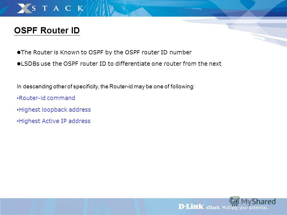 OSPF Router ID The Router is Known to OSPF by the OSPF router ID number LSDBs use the OSPF router ID to differentiate one router from the next In descending other of specificity, the Router-id may be one of following: Router-id command Highest loopba