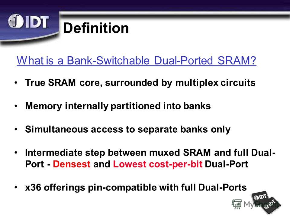 Definition What is a Bank-Switchable Dual-Ported SRAM? True SRAM core, surrounded by multiplex circuits Memory internally partitioned into banks Simultaneous access to separate banks only Intermediate step between muxed SRAM and full Dual- Port - Den