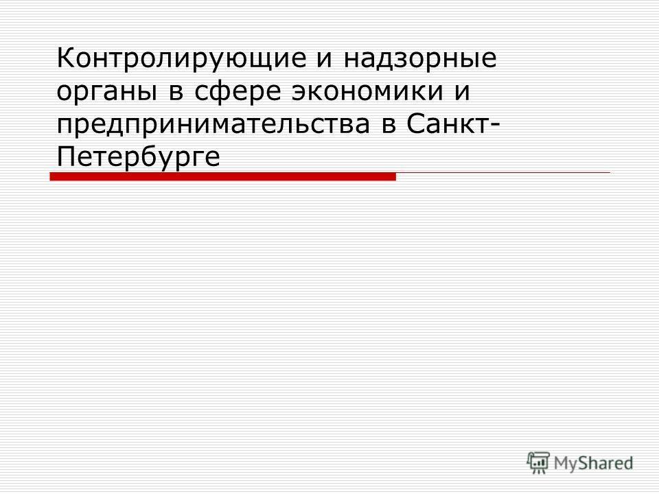 Контролирующие и надзорные органы в сфере экономики и предпринимательства в Санкт- Петербурге