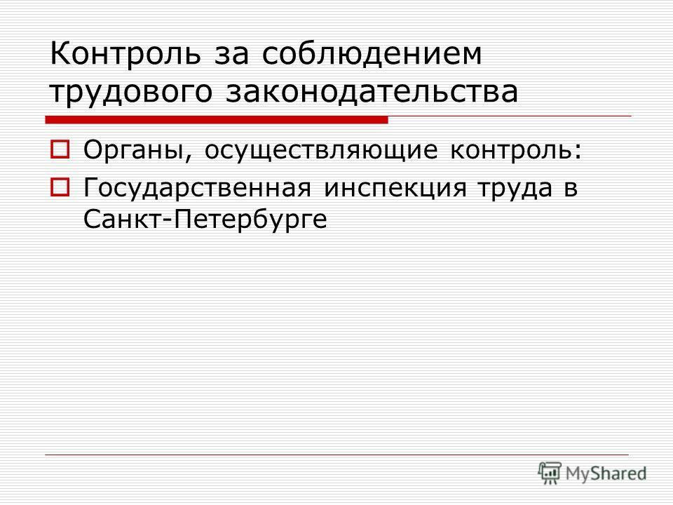 Контроль за соблюдением трудового законодательства Органы, осуществляющие контроль: Государственная инспекция труда в Санкт-Петербурге