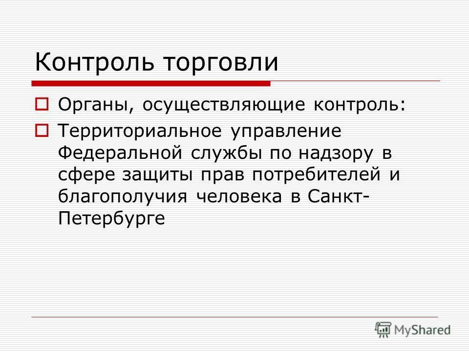 Контроль торговли Органы, осуществляющие контроль: Территориальное управление Федеральной службы по надзору в сфере защиты прав потребителей и благополучия человека в Санкт- Петербурге