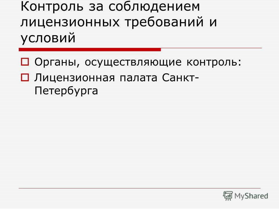 Контроль за соблюдением лицензионных требований и условий Органы, осуществляющие контроль: Лицензионная палата Санкт- Петербурга