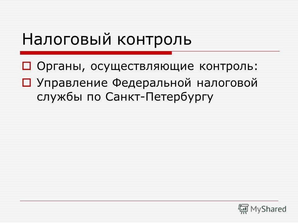 Налоговый контроль Органы, осуществляющие контроль: Управление Федеральной налоговой службы по Санкт-Петербургу