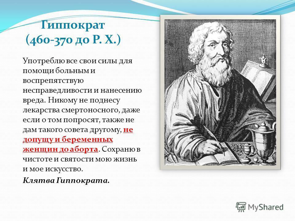 Гиппократ (460-370 до Р. Х.) Употреблю все свои силы для помощи больным и воспрепятствую несправедливости и нанесению вреда. Никому не поднесу лекарства смертоносного, даже если о том попросят, также не дам такого совета другому, не допущу и беременн
