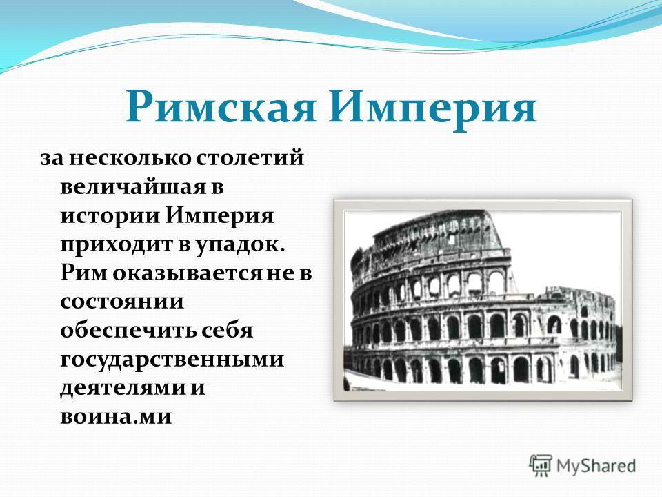 Римская Империя за несколько столетий величайшая в истории Империя приходит в упадок. Рим оказывается не в состоянии обеспечить себя государственными деятелями и воина.ми