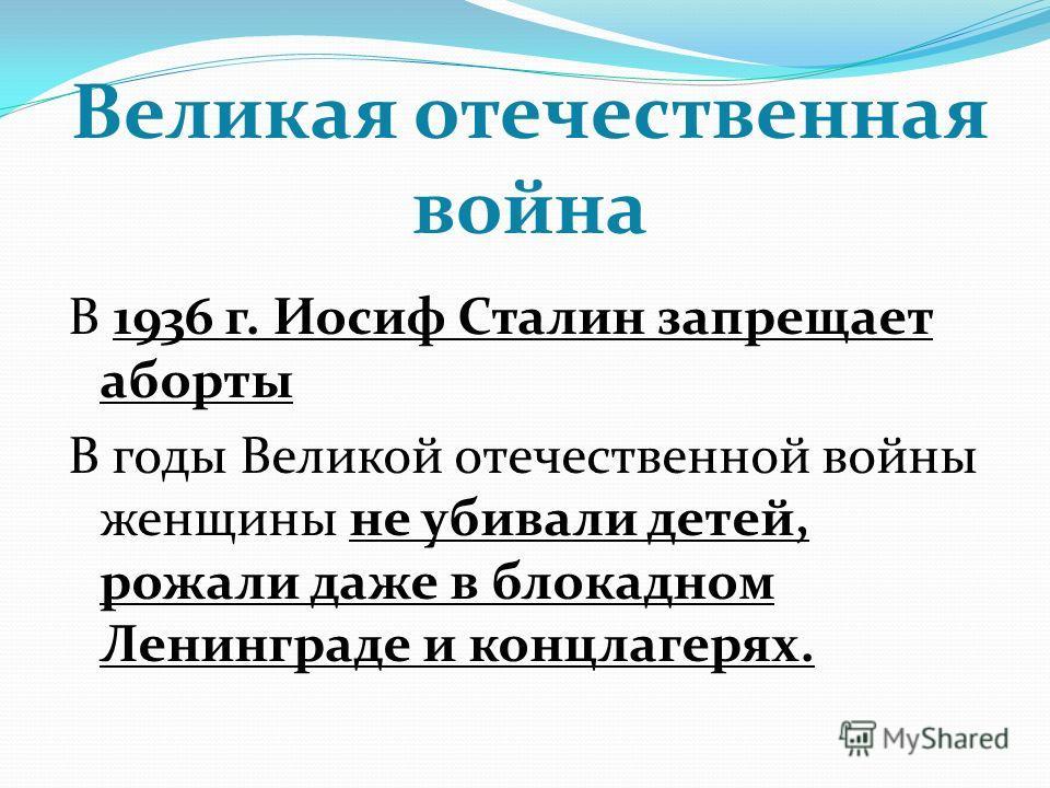 Великая отечественная война В 1936 г. Иосиф Сталин запрещает аборты В годы Великой отечественной войны женщины не убивали детей, рожали даже в блокадном Ленинграде и концлагерях.