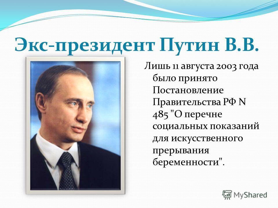 Экс-президент Путин В.В. Лишь 11 августа 2003 года было принято Постановление Правительства РФ N 485 О перечне социальных показаний для искусственного прерывания беременности.