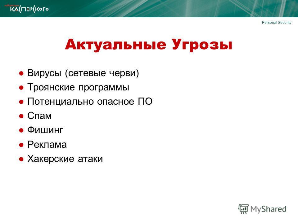 Актуальные Угрозы Вирусы (сетевые черви) Троянские программы Потенциально опасное ПО Спам Фишинг Реклама Хакерские атаки