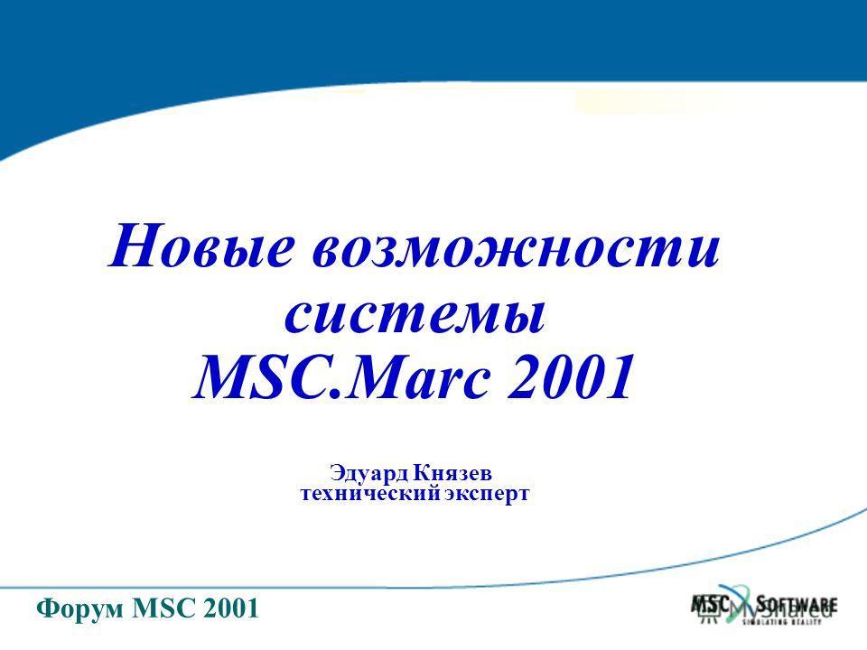 Форум MSC 2001 Новые возможности системы MSC.Marc 2001 Эдуард Князев технический эксперт