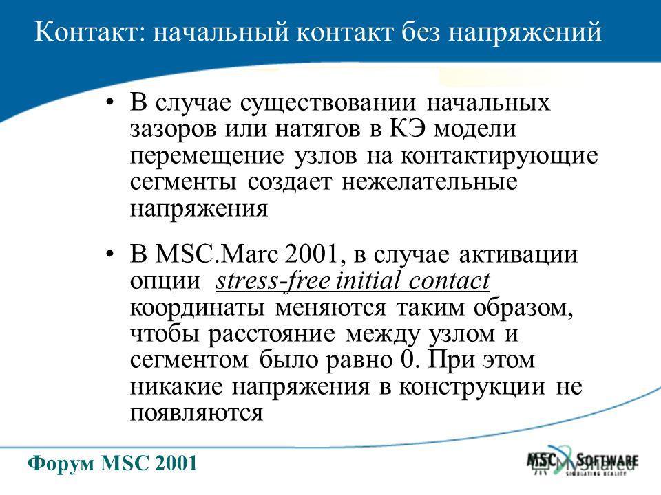 Форум MSC 2001 Контакт: начальный контакт без напряжений В случае существовании начальных зазоров или натягов в КЭ модели перемещение узлов на контактирующие сегменты создает нежелательные напряжения В MSC.Marc 2001, в случае активации опции stress-f